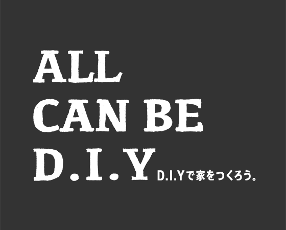 ALL CAN BE D.I.Y D.I.Yで家をつくろう。